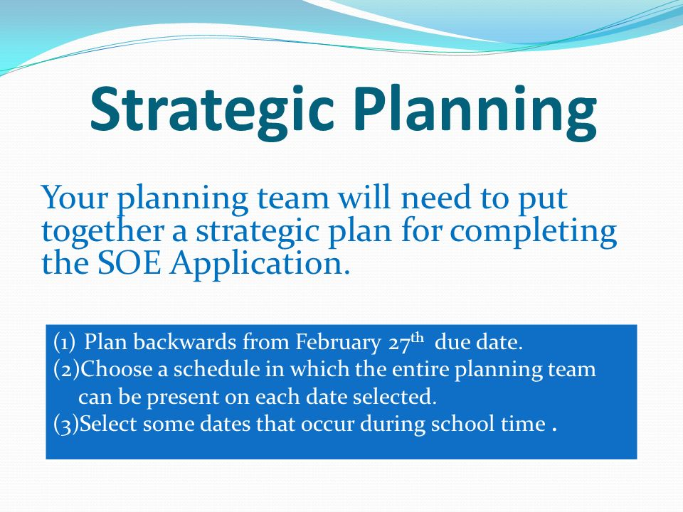 Strategic Planning Your planning team will need to put together a strategic plan for completing the SOE Application.