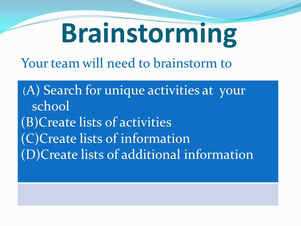 Brainstorming Your team will need to brainstorm to ( A) Search for unique activities at your school (B)Create lists of activities (C)Create lists of information (D)Create lists of additional information
