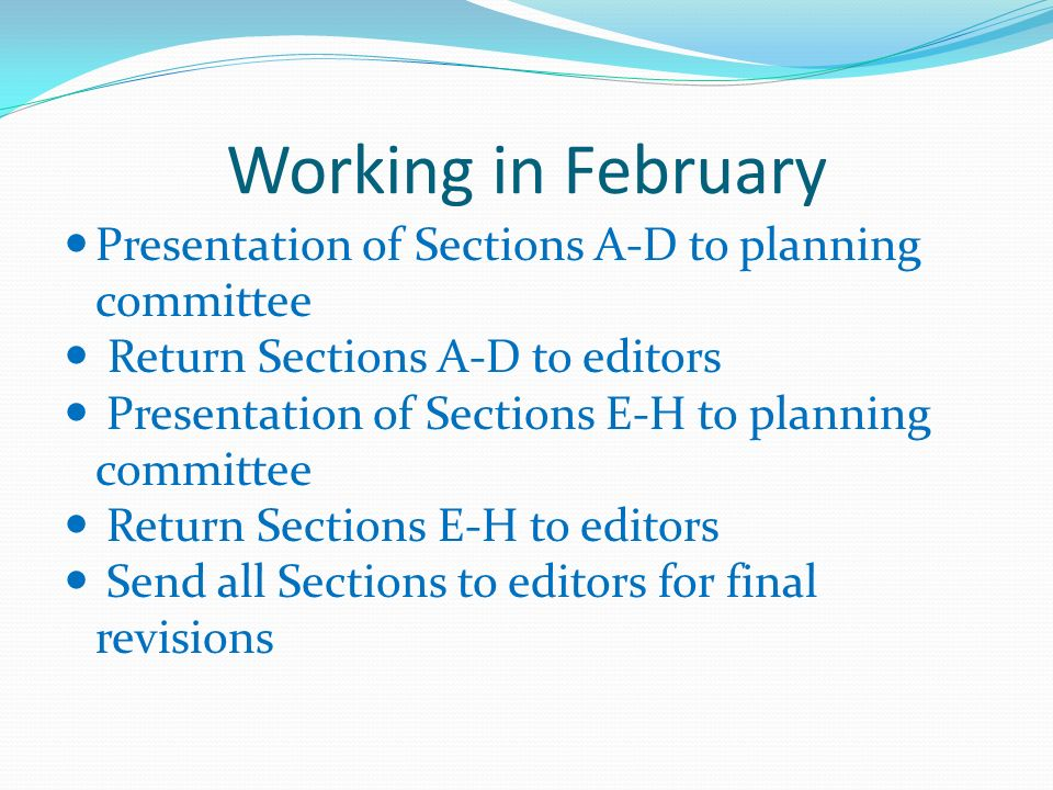 Working in February Presentation of Sections A-D to planning committee Return Sections A-D to editors Presentation of Sections E-H to planning committee Return Sections E-H to editors Send all Sections to editors for final revisions