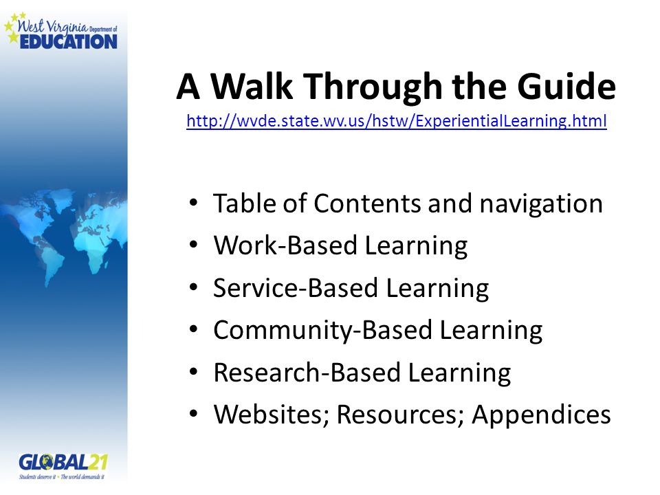 A Walk Through the Guide http://wvde.state.wv.us/hstw/ExperientialLearning.html http://wvde.state.wv.us/hstw/ExperientialLearning.html Table of Contents and navigation Work-Based Learning Service-Based Learning Community-Based Learning Research-Based Learning Websites; Resources; Appendices