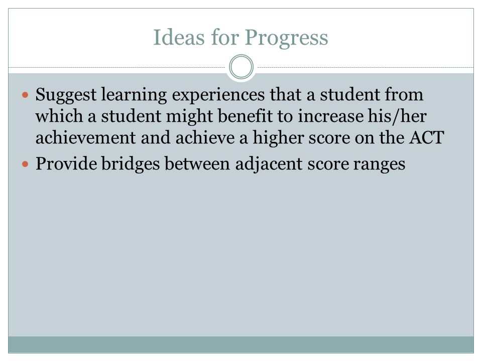 Ideas for Progress Suggest learning experiences that a student from which a student might benefit to increase his/her achievement and achieve a higher score on the ACT Provide bridges between adjacent score ranges