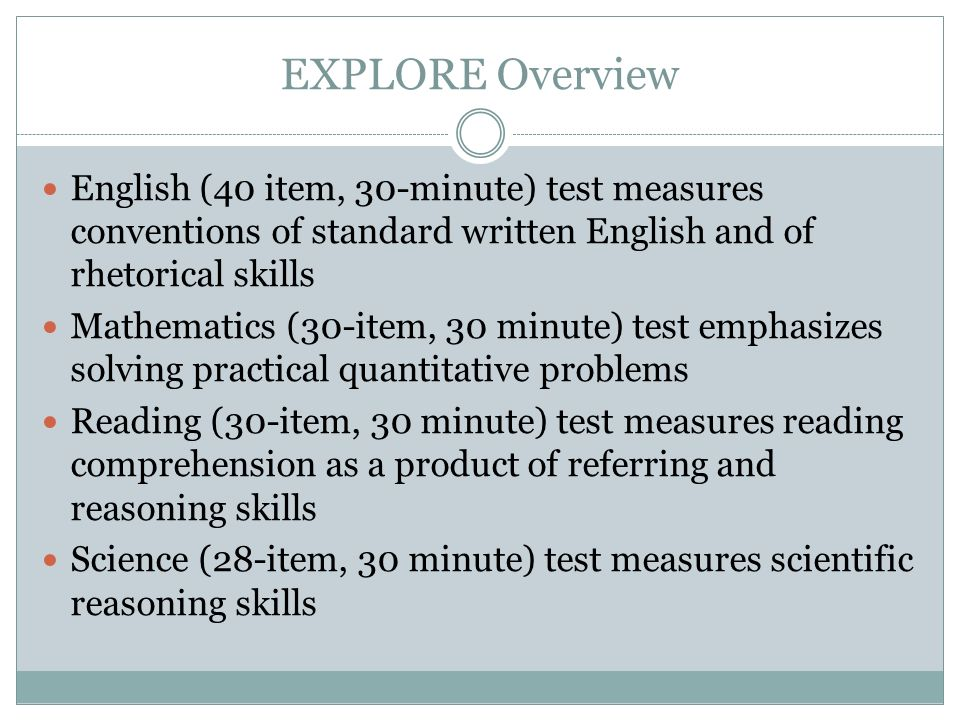 EXPLORE Overview English (40 item, 30-minute) test measures conventions of standard written English and of rhetorical skills Mathematics (30-item, 30 minute) test emphasizes solving practical quantitative problems Reading (30-item, 30 minute) test measures reading comprehension as a product of referring and reasoning skills Science (28-item, 30 minute) test measures scientific reasoning skills