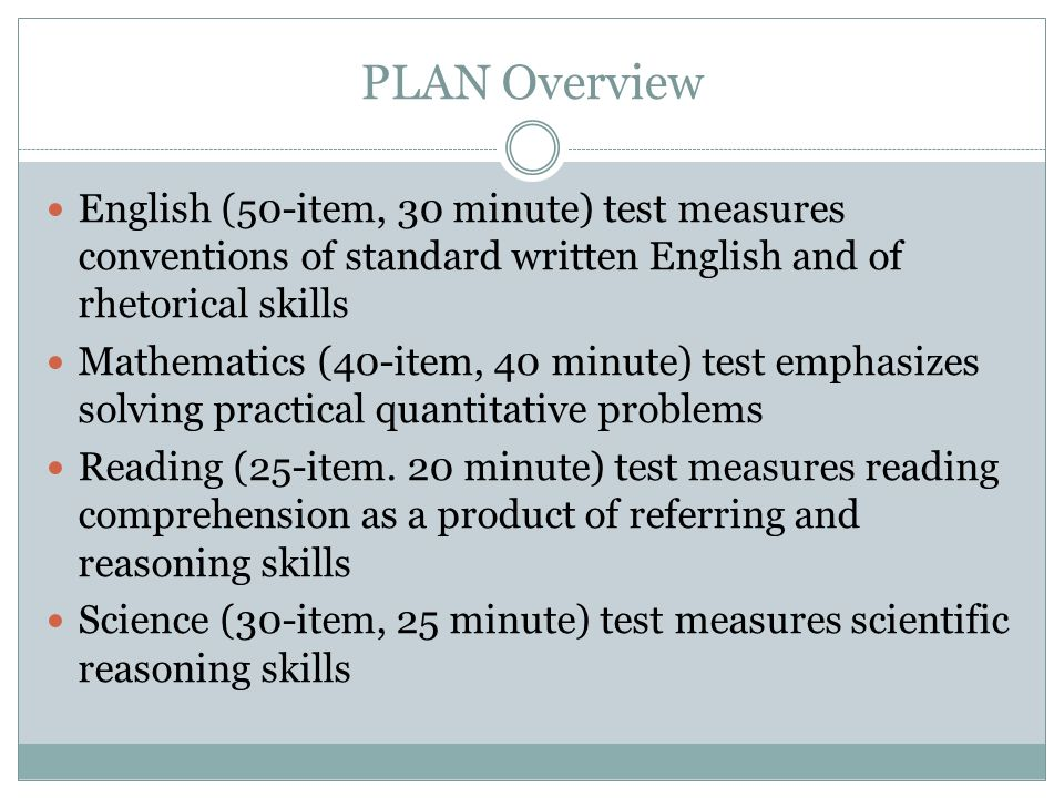 PLAN Overview English (50-item, 30 minute) test measures conventions of standard written English and of rhetorical skills Mathematics (40-item, 40 min