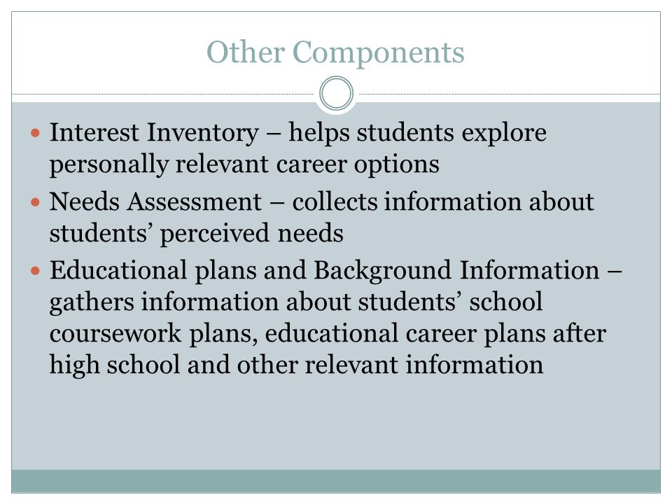 Other Components Interest Inventory – helps students explore personally relevant career options Needs Assessment – collects information about students perceived needs Educational plans and Background Information – gathers information about students school coursework plans, educational career plans after high school and other relevant information