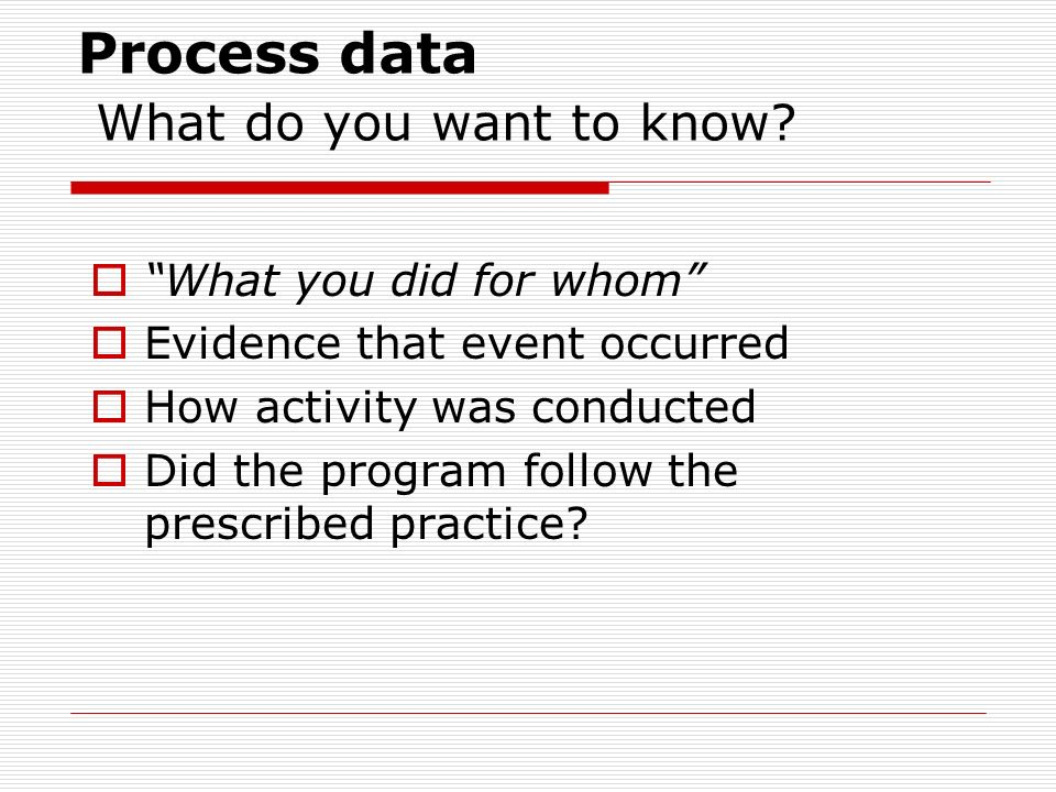 Program Evaluation Data What do you want to know Process data Perception data Results data