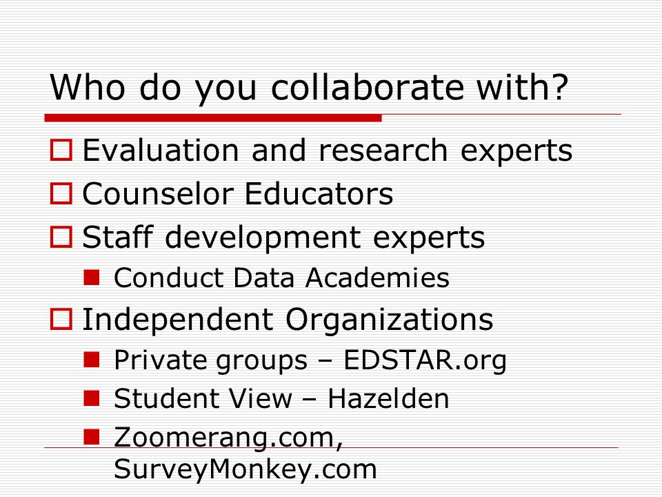 Collaborate on Data Data may be difficult to get – it is confidential Determine who has the data School level District level State level Find out what data is available Can they make it simple to use