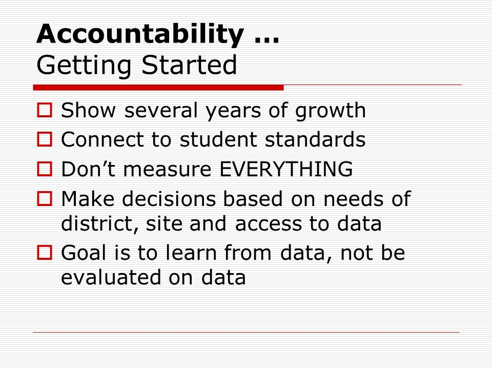 Accountability … Getting Started Use what you are already doing (e.g., small group or one classroom).