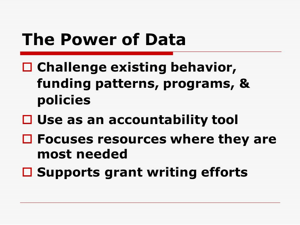 The Power of Data Challenge existing behavior, funding patterns, programs, & policies Use as an accountability tool Focuses resources where they are most needed Supports grant writing efforts