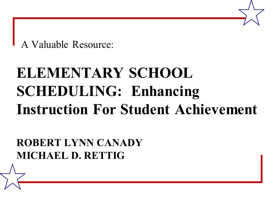 ELEMENTARY SCHOOL SCHEDULING: Enhancing Instruction For Student Achievement ROBERT LYNN CANADY MICHAEL D.