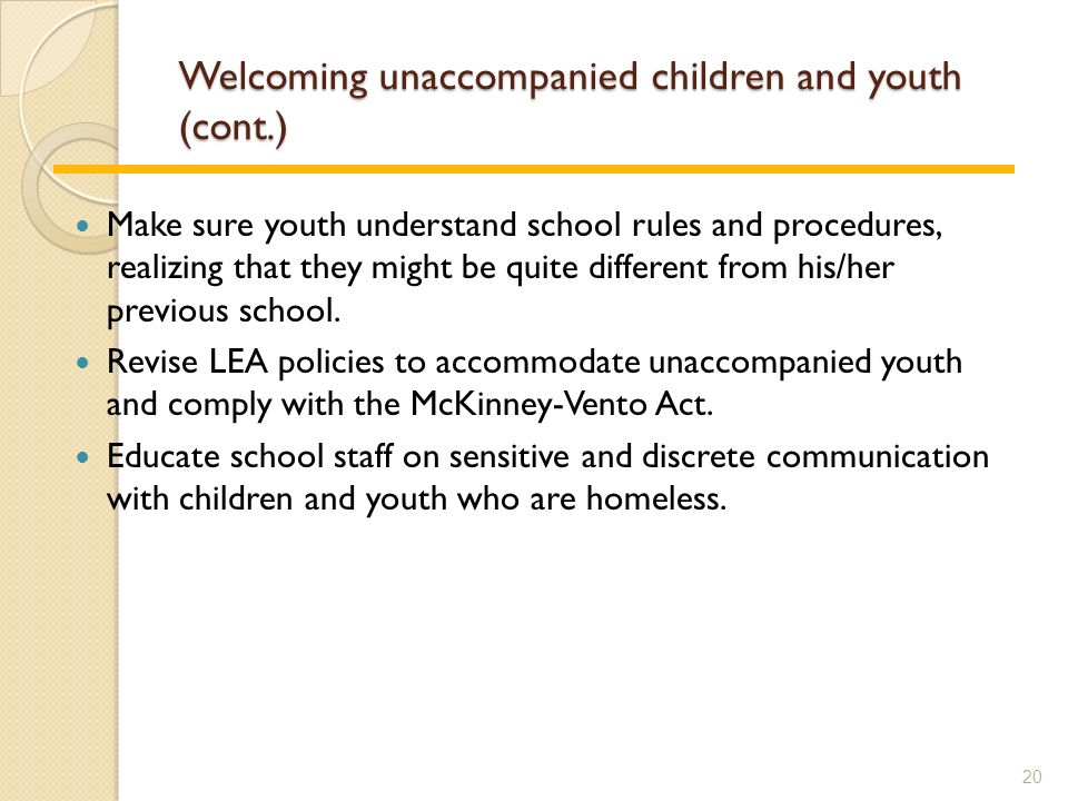 Welcoming unaccompanied children and youth (cont.) Make sure youth understand school rules and procedures, realizing that they might be quite different from his/her previous school.