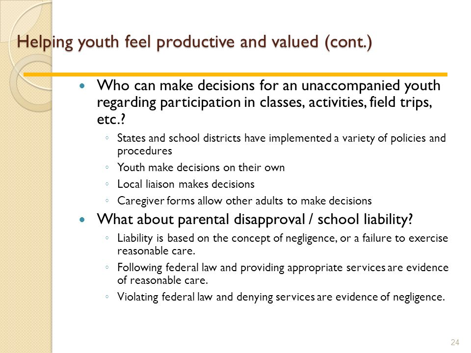Helping youth feel productive and valued (cont.) Who can make decisions for an unaccompanied youth regarding participation in classes, activities, field trips, etc..