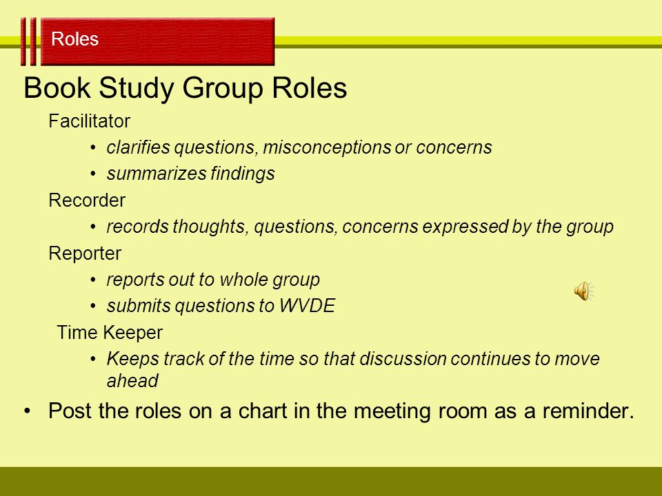 Organization Organization: Key to a successful book study Group size –Selection of Group Members Location/Schedule Meeting Length Group Roles –Group members know their roles and the tasks associated with each role.