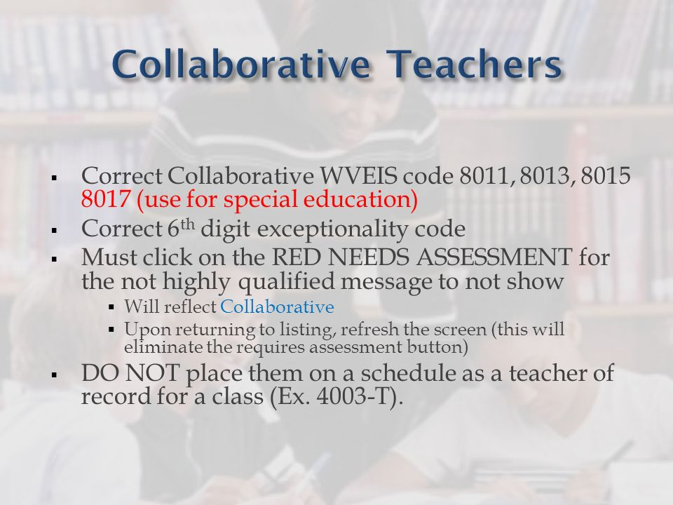 Correct Collaborative WVEIS code 8011, 8013, 8015 8017 (use for special education) Correct 6 th digit exceptionality code Must click on the RED NEEDS