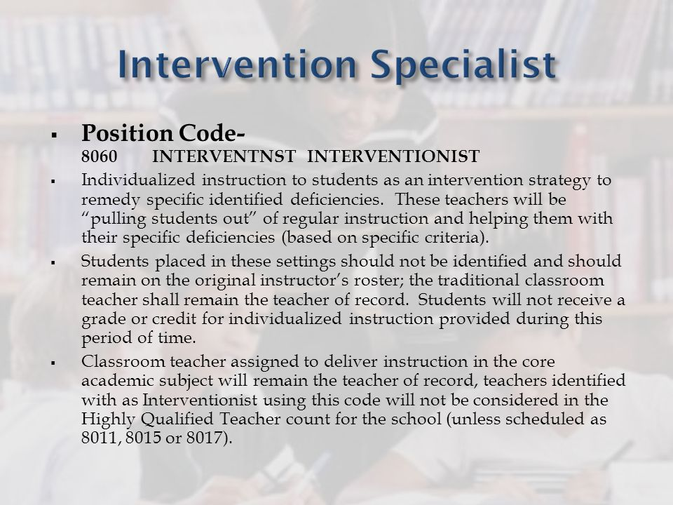 Position Code- 8060 INTERVENTNST INTERVENTIONIST Individualized instruction to students as an intervention strategy to remedy specific identified defi