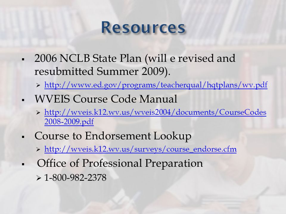 2006 NCLB State Plan (will e revised and resubmitted Summer 2009). http://www.ed.gov/programs/teacherqual/hqtplans/wv.pdf WVEIS Course Code Manual htt