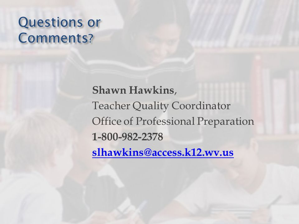 Questions or Comments ? Shawn Hawkins, Teacher Quality Coordinator Office of Professional Preparation 1-800-982-2378 slhawkins@access.k12.wv.us