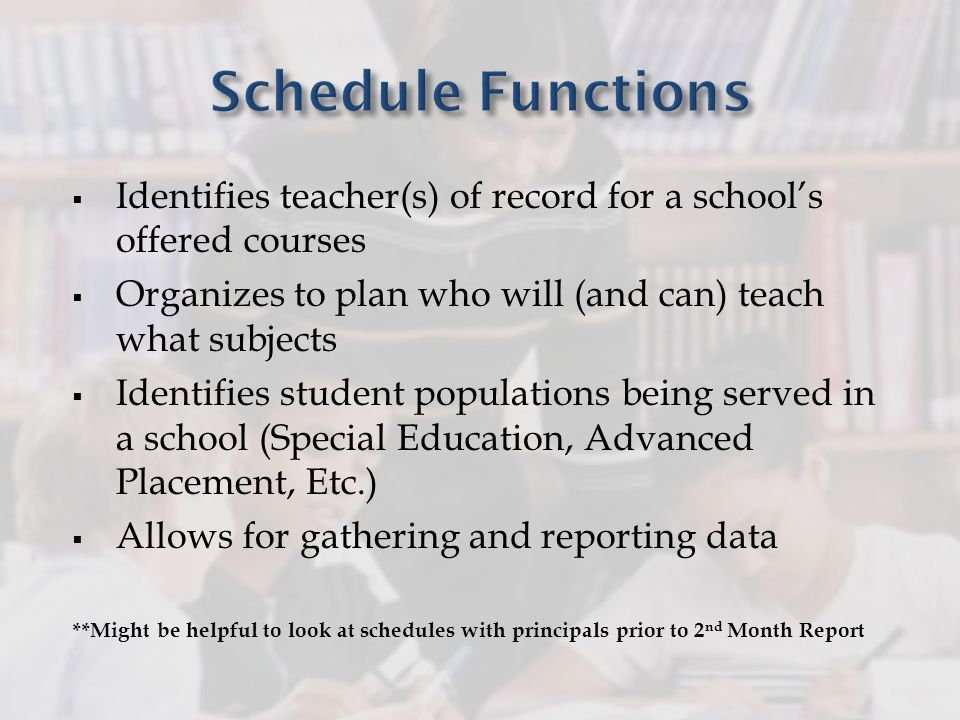 Identifies teacher(s) of record for a schools offered courses Organizes to plan who will (and can) teach what subjects Identifies student populations