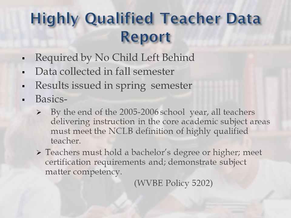 Required by No Child Left Behind Data collected in fall semester Results issued in spring semester Basics- By the end of the 2005-2006 school year, all teachers delivering instruction in the core academic subject areas must meet the NCLB definition of highly qualified teacher.