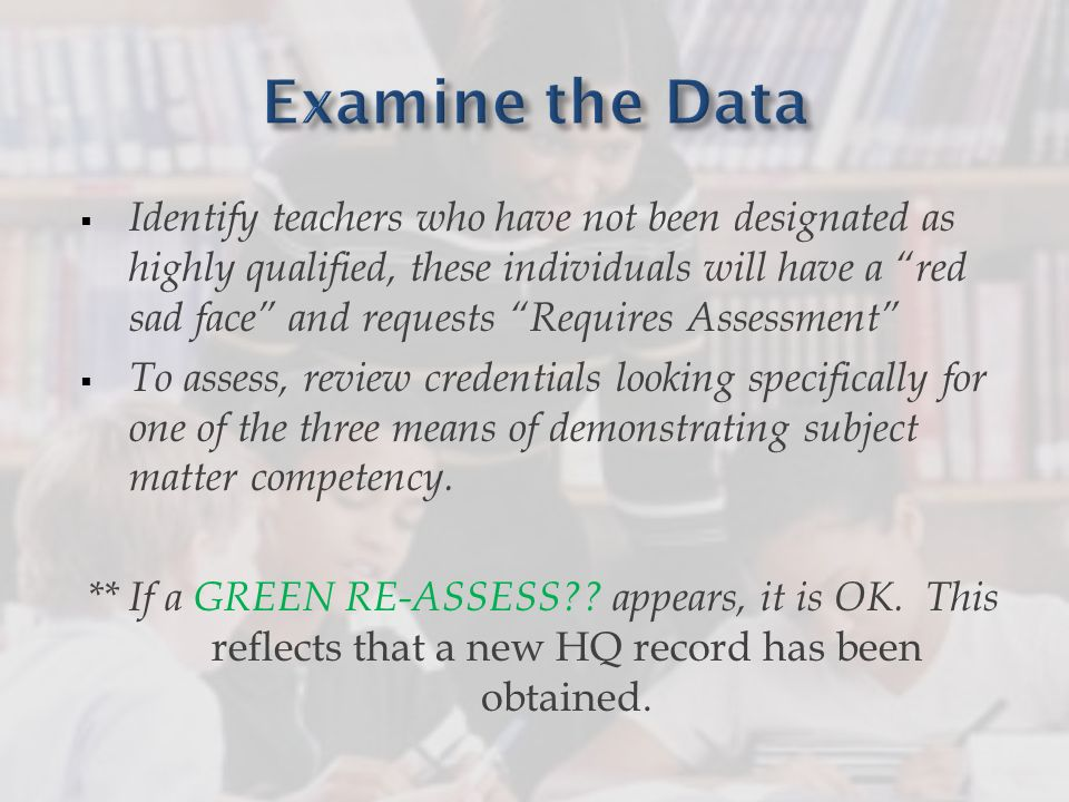 Identify teachers who have not been designated as highly qualified, these individuals will have a red sad face and requests Requires Assessment To assess, review credentials looking specifically for one of the three means of demonstrating subject matter competency.