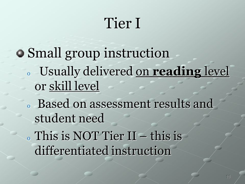 11 Tier I Small group instruction Small group instruction o Usually delivered on reading level or skill level o Based on assessment results and studen