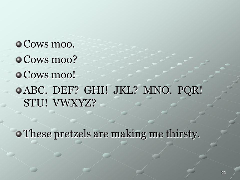 28 Cows moo. Cows moo? Cows moo! ABC. DEF? GHI! JKL? MNO. PQR! STU! VWXYZ? These pretzels are making me thirsty.