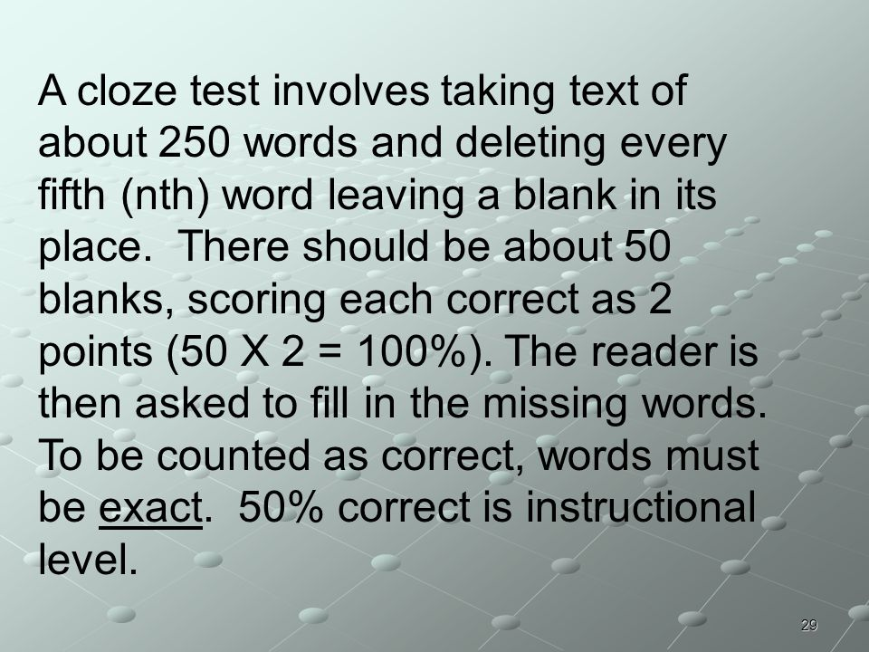 29 A cloze test involves taking text of about 250 words and deleting every fifth (nth) word leaving a blank in its place. There should be about 50 bla