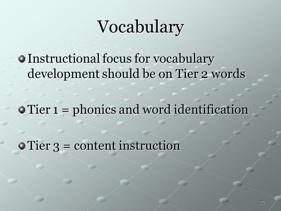 35 Vocabulary Instructional focus for vocabulary development should be on Tier 2 words Tier 1 = phonics and word identification Tier 3 = content instr
