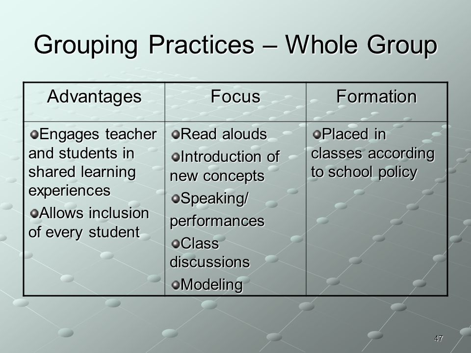 47 Grouping Practices – Whole Group AdvantagesFocusFormation Engages teacher and students in shared learning experiences Allows inclusion of every stu
