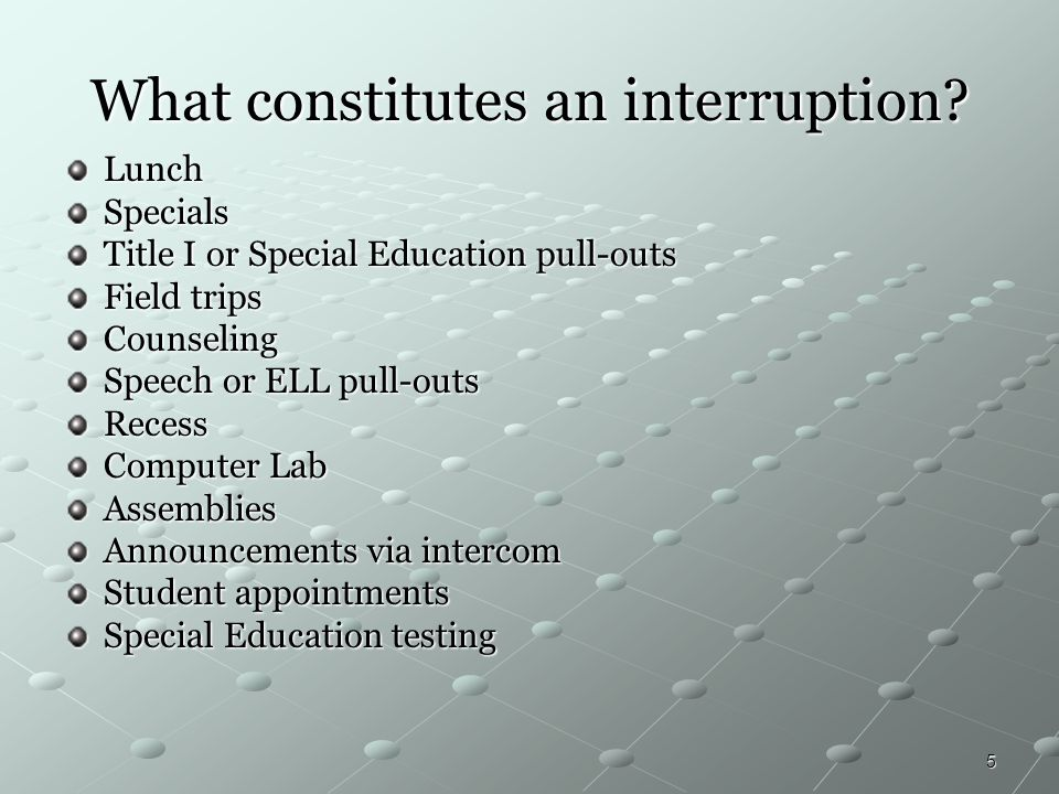 5 What constitutes an interruption? LunchSpecials Title I or Special Education pull-outs Field trips Counseling Speech or ELL pull-outs Recess Compute