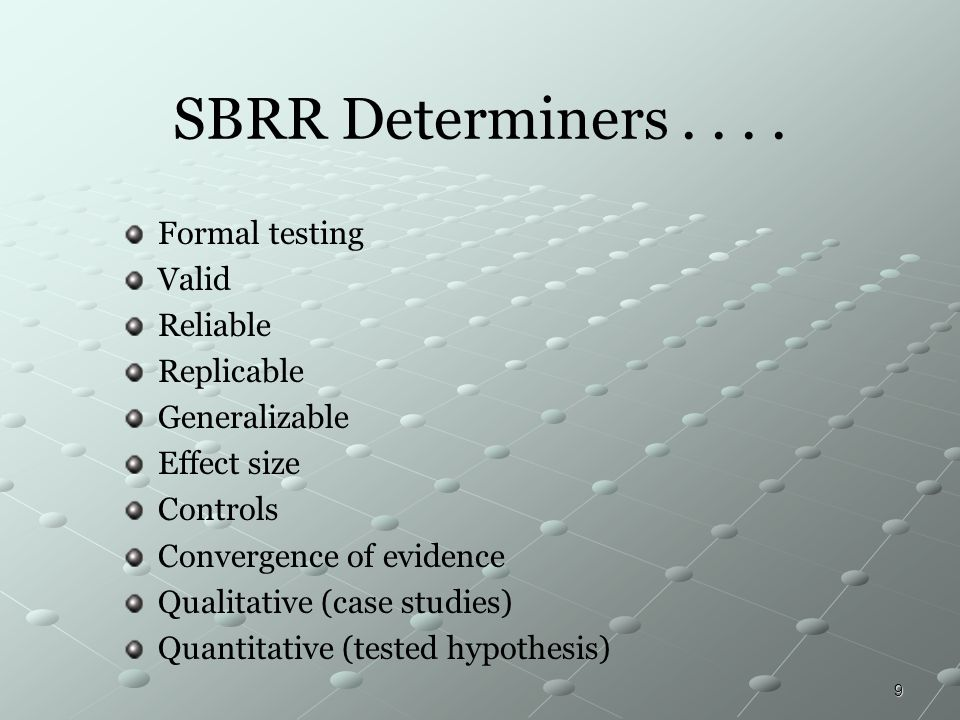 9 SBRR Determiners.... Formal testing Valid Reliable Replicable Generalizable Effect size Controls Convergence of evidence Qualitative (case studies)