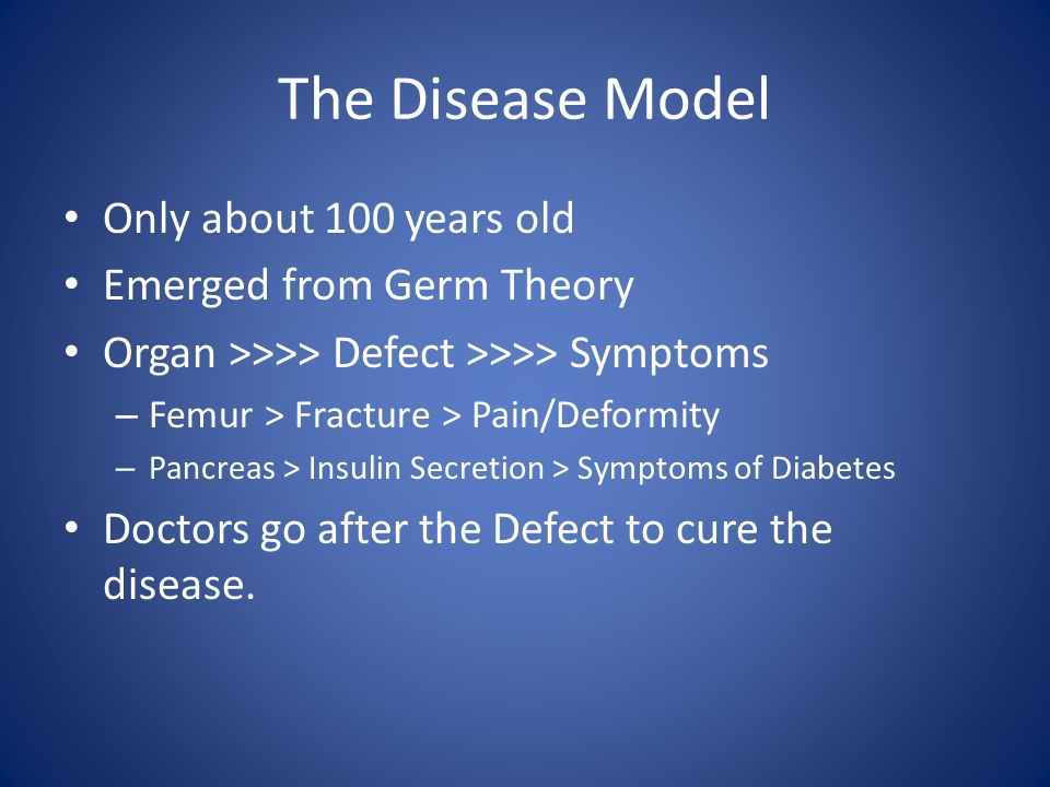 The Disease Model Only about 100 years old Emerged from Germ Theory Organ >>>> Defect >>>> Symptoms – Femur > Fracture > Pain/Deformity – Pancreas > I