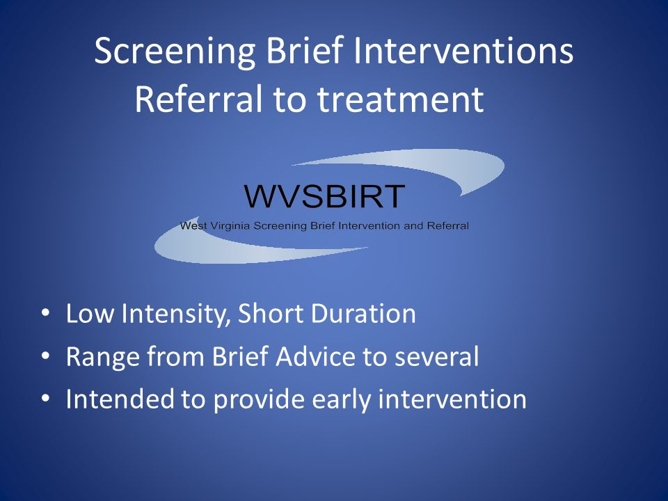 Screening Brief Interventions Referral to treatment Low Intensity, Short Duration Range from Brief Advice to several Intended to provide early intervention