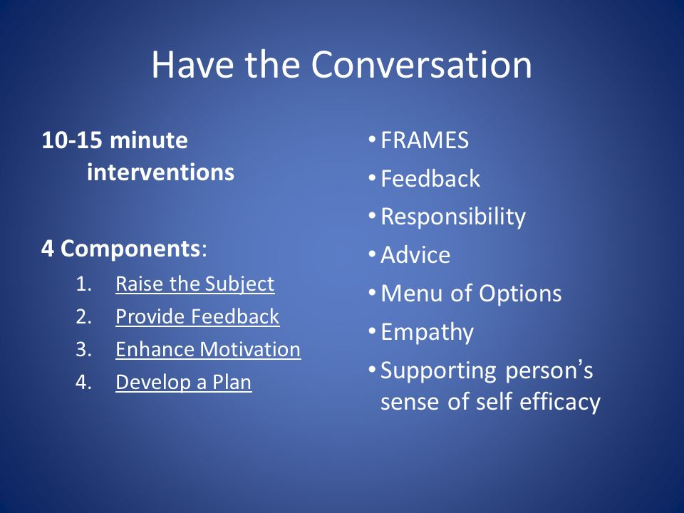 Have the Conversation 10-15 minute interventions 4 Components: 1.Raise the Subject 2.Provide Feedback 3.Enhance Motivation 4.Develop a Plan FRAMES Feedback Responsibility Advice Menu of Options Empathy Supporting persons sense of self efficacy