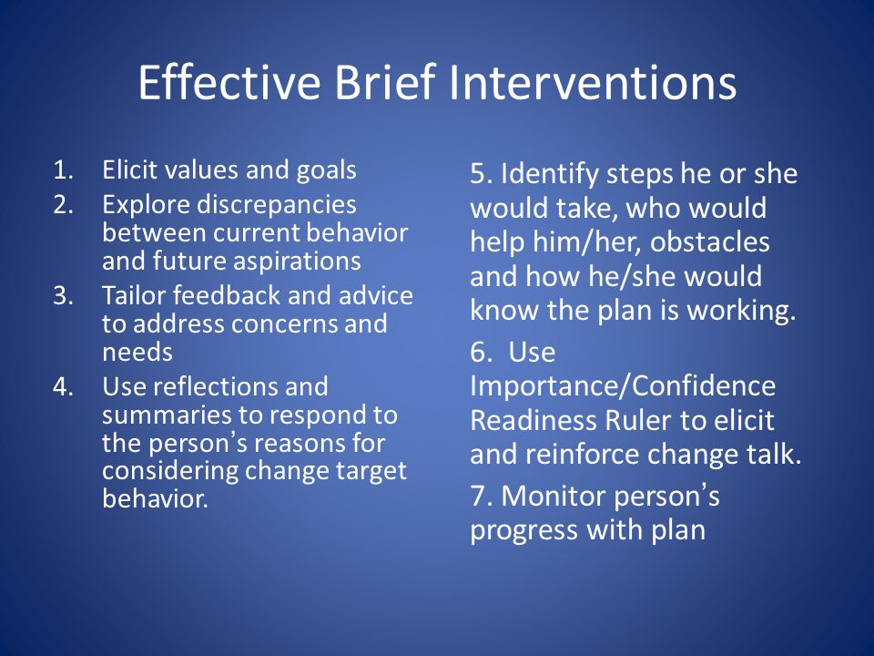 Effective Brief Interventions 1.Elicit values and goals 2.Explore discrepancies between current behavior and future aspirations 3.Tailor feedback and advice to address concerns and needs 4.Use reflections and summaries to respond to the persons reasons for considering change target behavior.