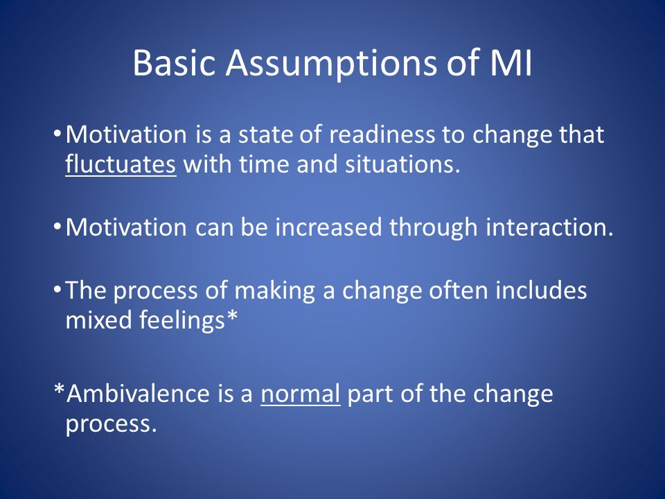 Basic Assumptions of MI Motivation is a state of readiness to change that fluctuates with time and situations. Motivation can be increased through int