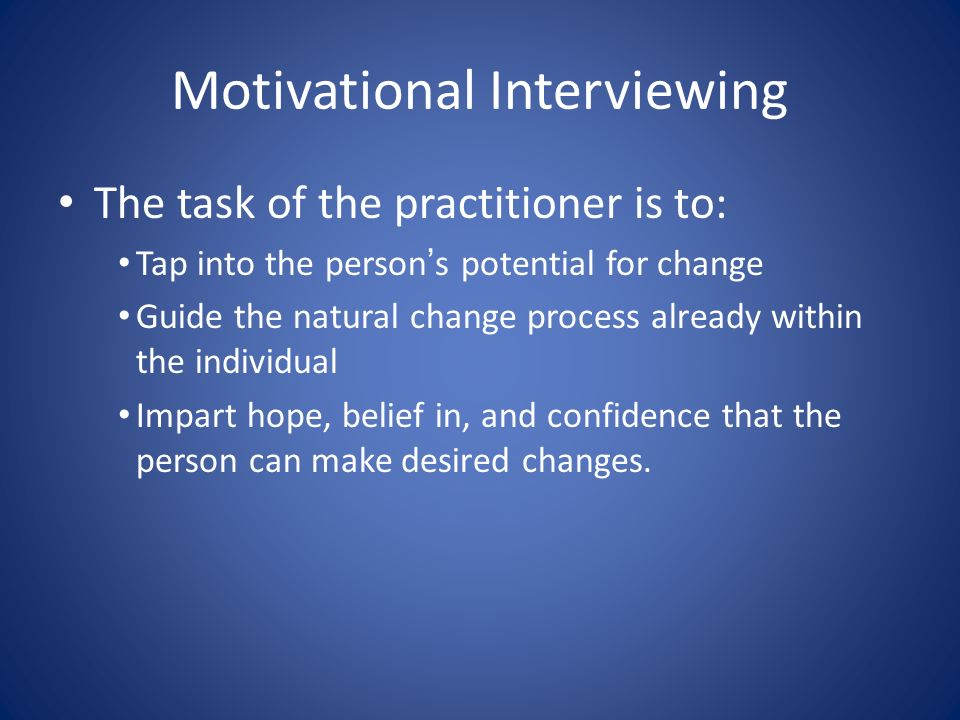 Motivational Interviewing The task of the practitioner is to: Tap into the persons potential for change Guide the natural change process already within the individual Impart hope, belief in, and confidence that the person can make desired changes.