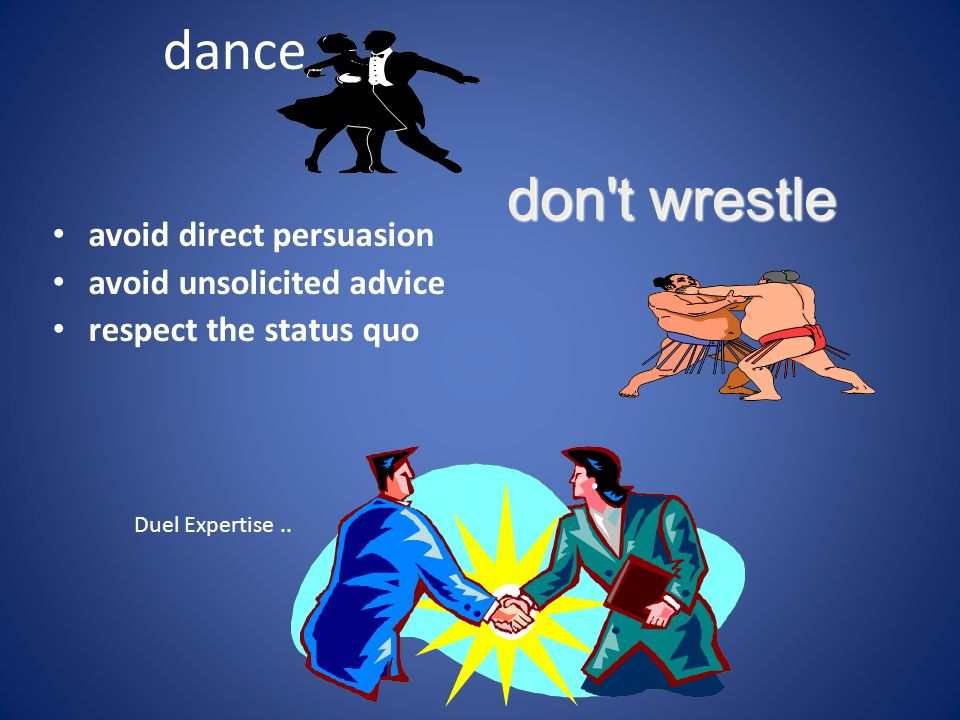 dance avoid direct persuasion avoid unsolicited advice respect the status quo don't wrestle Duel Expertise..
