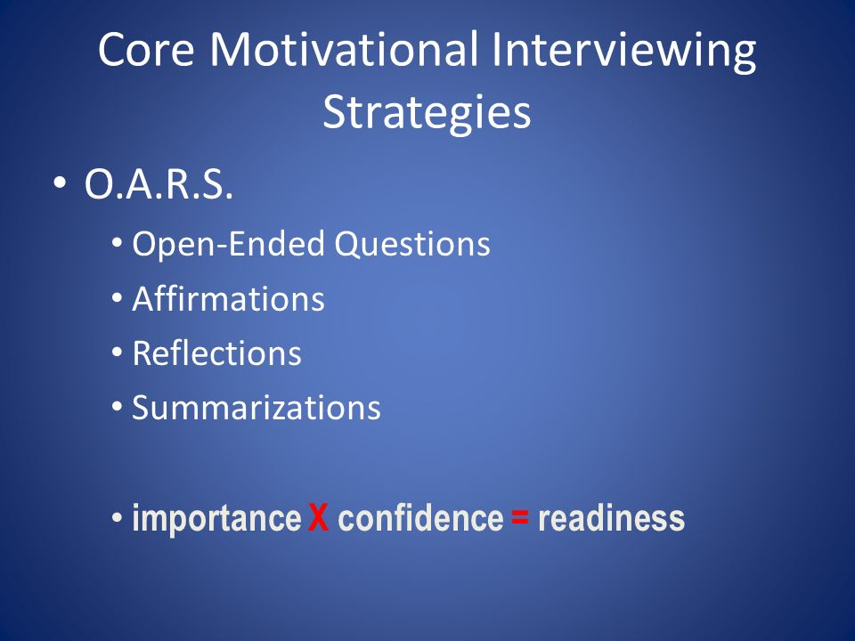 Core Motivational Interviewing Strategies O.A.R.S. Open-Ended Questions Affirmations Reflections Summarizations importance X confidence = readiness