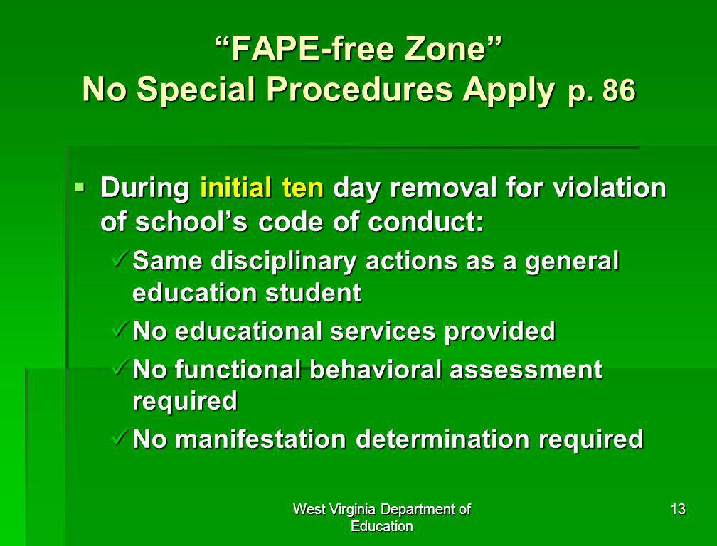West Virginia Department of Education 13 FAPE-free Zone No Special Procedures Apply p. 86 During initial ten day removal for violation of schools code