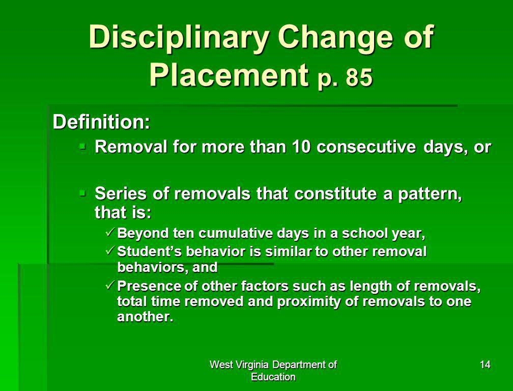 West Virginia Department of Education 14 Disciplinary Change of Placement p. 85 Definition: Removal for more than 10 consecutive days, or Removal for