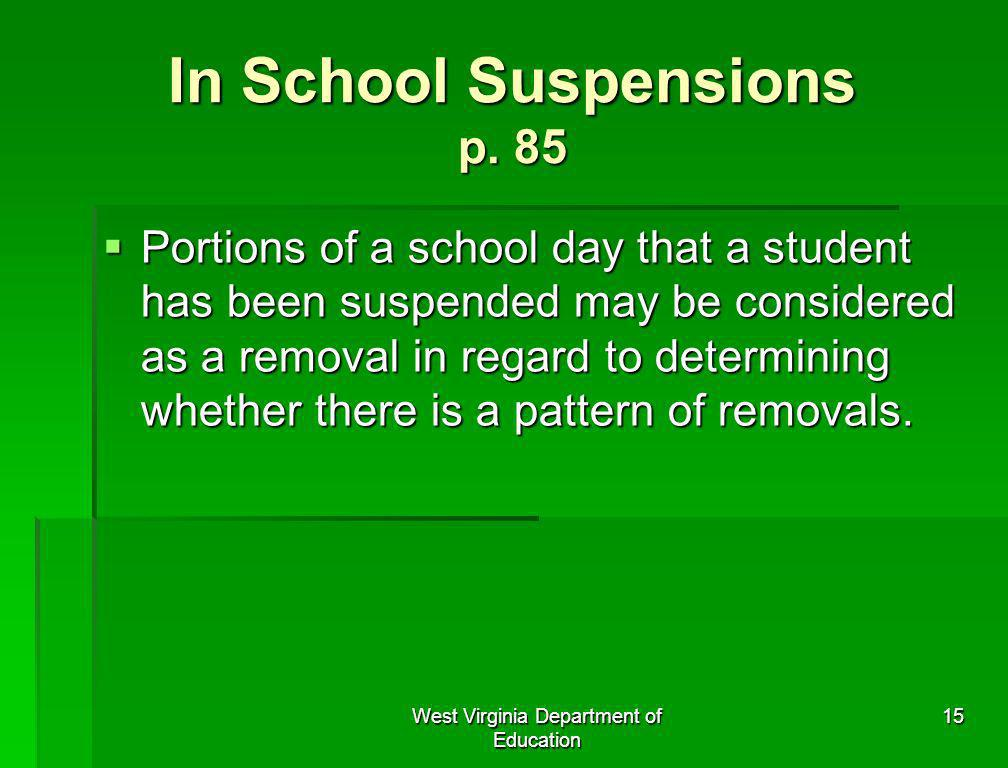 West Virginia Department of Education 15 In School Suspensions p. 85 Portions of a school day that a student has been suspended may be considered as a