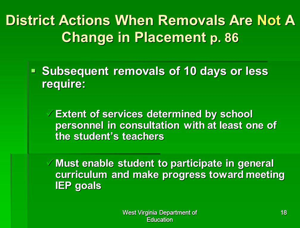 West Virginia Department of Education 18 District Actions When Removals Are Not A Change in Placement p. 86 Subsequent removals of 10 days or less req