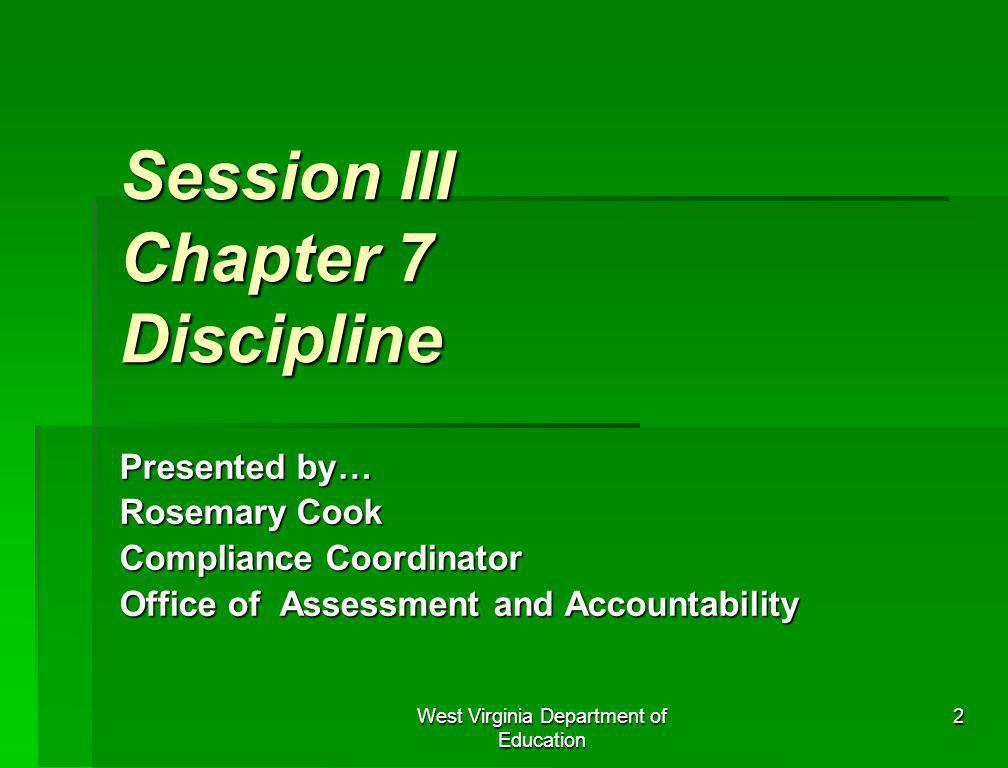 West Virginia Department of Education 2 Session III Chapter 7 Discipline Presented by… Rosemary Cook Compliance Coordinator Office of Assessment and A