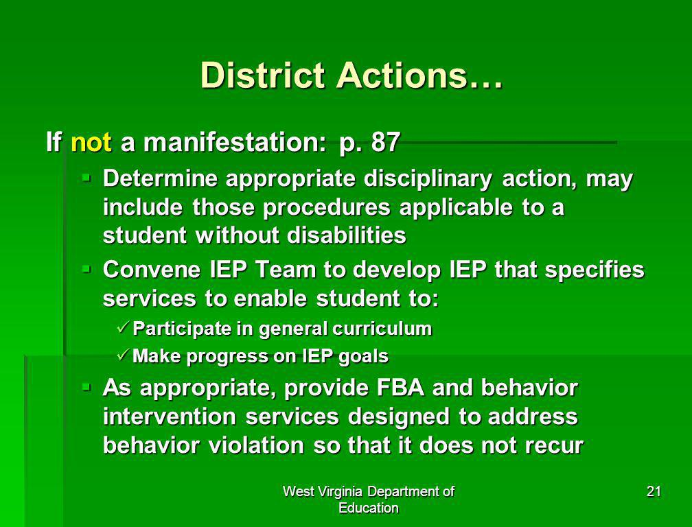 West Virginia Department of Education 21 District Actions… If not a manifestation: p. 87 Determine appropriate disciplinary action, may include those