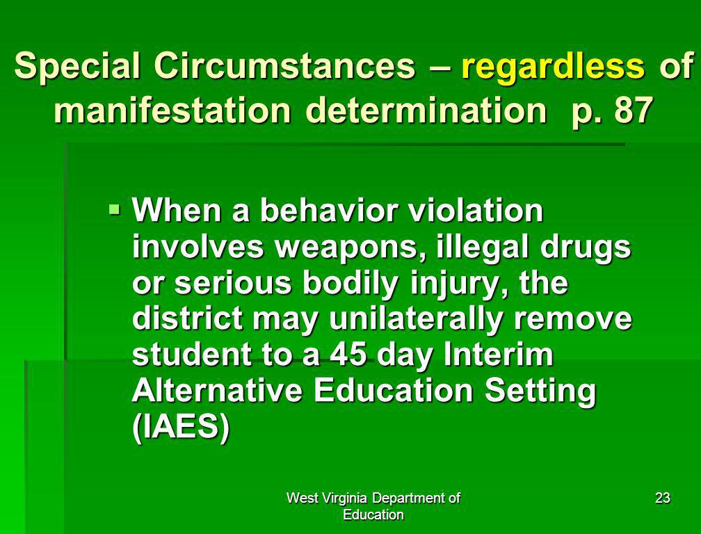 West Virginia Department of Education 23 Special Circumstances – regardless of manifestation determination p. 87 When a behavior violation involves we