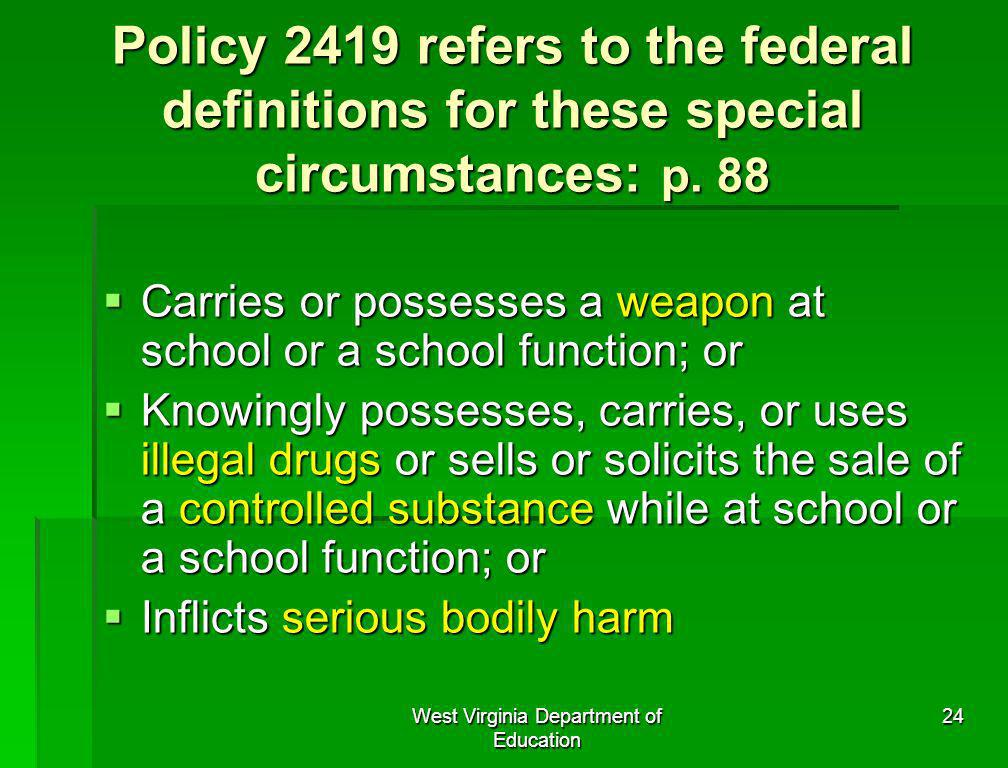 West Virginia Department of Education 24 Policy 2419 refers to the federal definitions for these special circumstances: p. 88 Carries or possesses a w