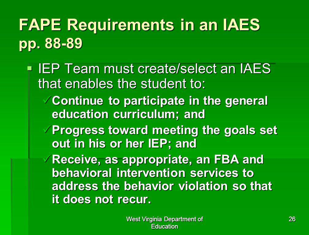West Virginia Department of Education 26 FAPE Requirements in an IAES pp. 88-89 IEP Team must create/select an IAES that enables the student to: IEP T