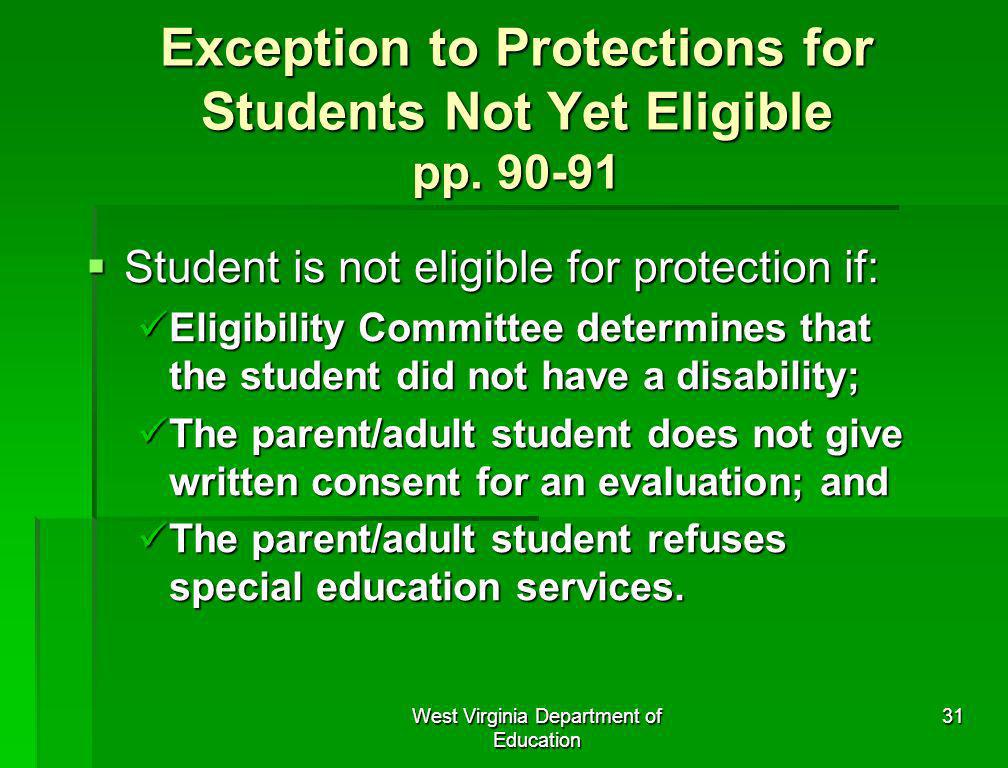 West Virginia Department of Education 31 Exception to Protections for Students Not Yet Eligible pp. 90-91 Student is not eligible for protection if: S