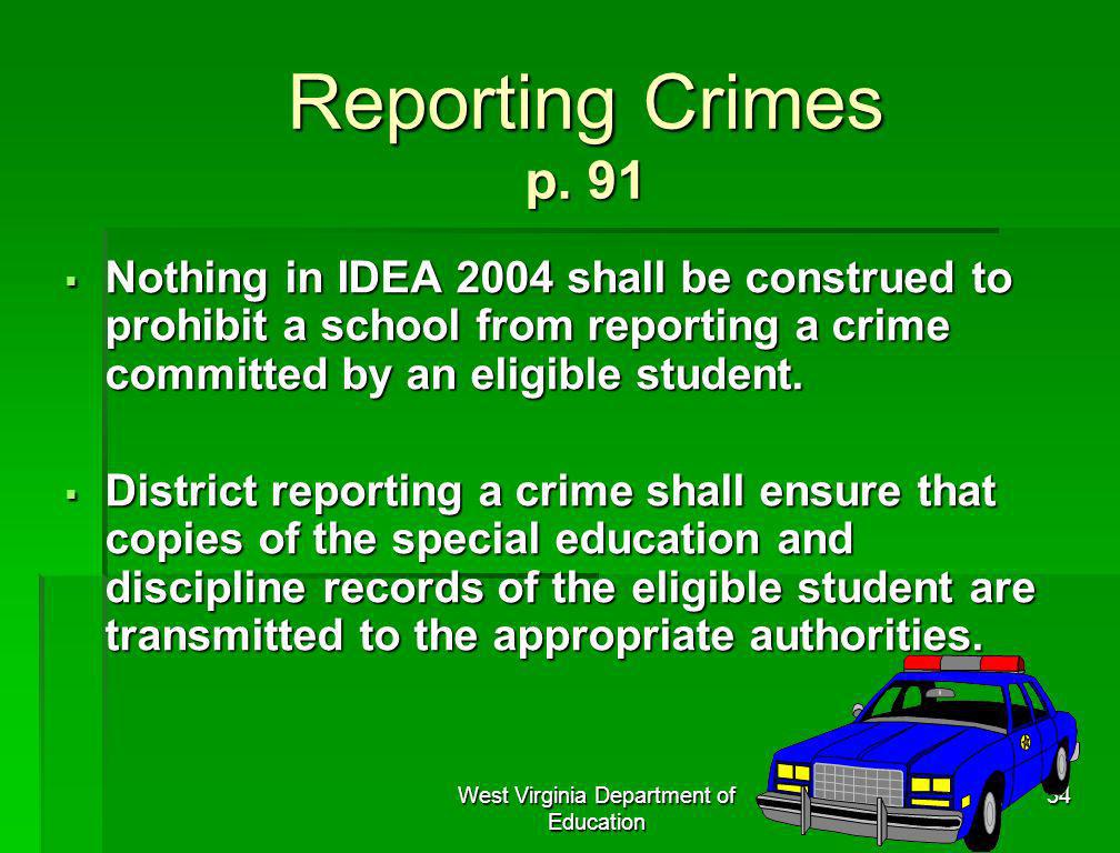 West Virginia Department of Education 34 Reporting Crimes p. 91 Nothing in IDEA 2004 shall be construed to prohibit a school from reporting a crime co