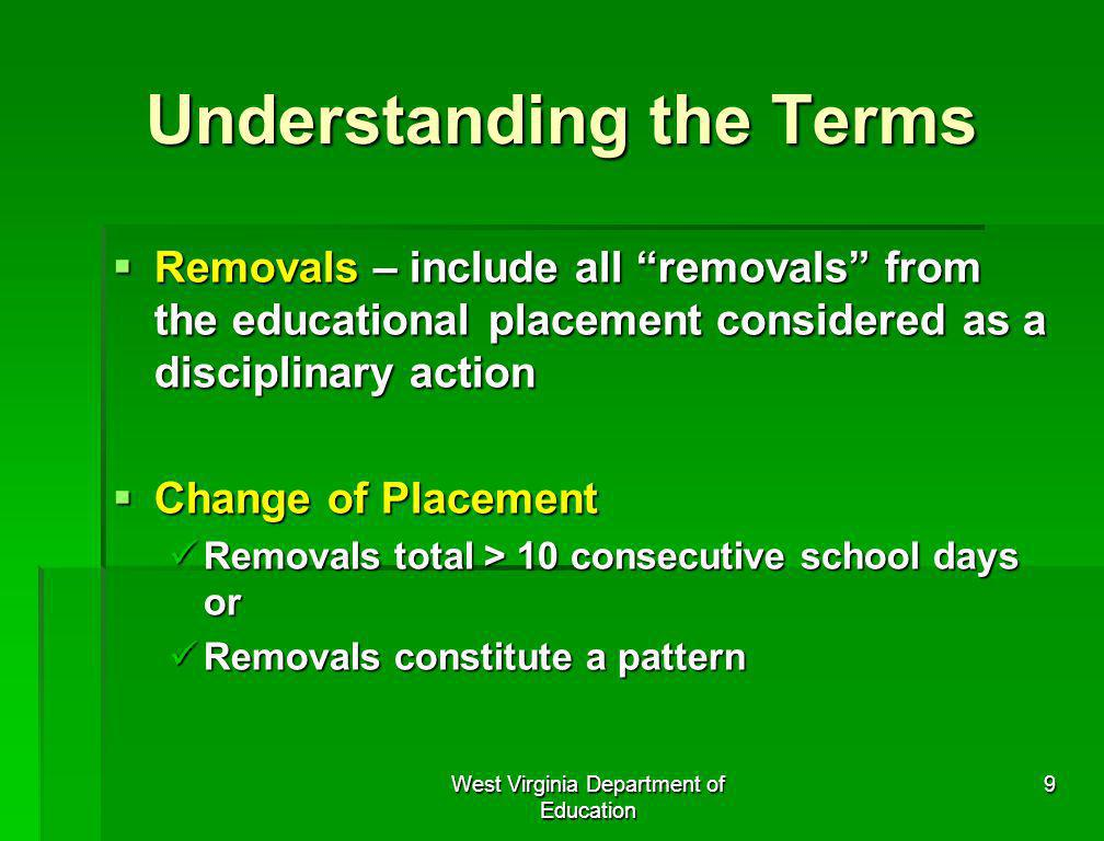 West Virginia Department of Education 9 Understanding the Terms Removals – include all removals from the educational placement considered as a discipl